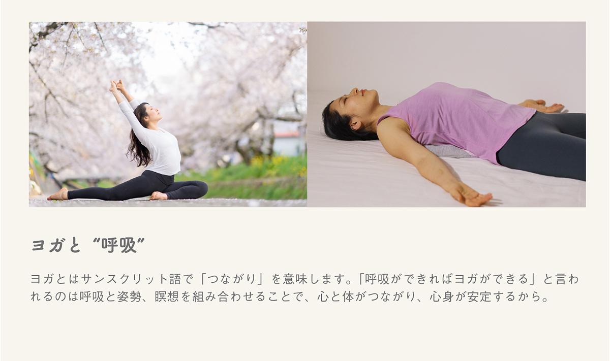"""ヨガと""""呼吸""""。ヨガとはサンスクリット語で「つながり」を意味します。「呼吸ができればヨガができる」と言われるのは呼吸と姿勢、瞑想を組み合わせることで、心と体がつながり、心身が安定するから。"""